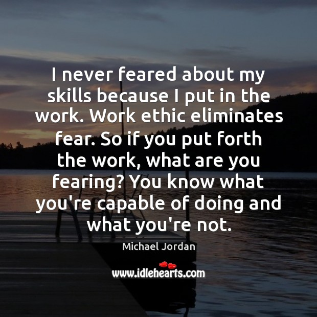 I never feared about my skills because I put in the work. Michael Jordan Picture Quote