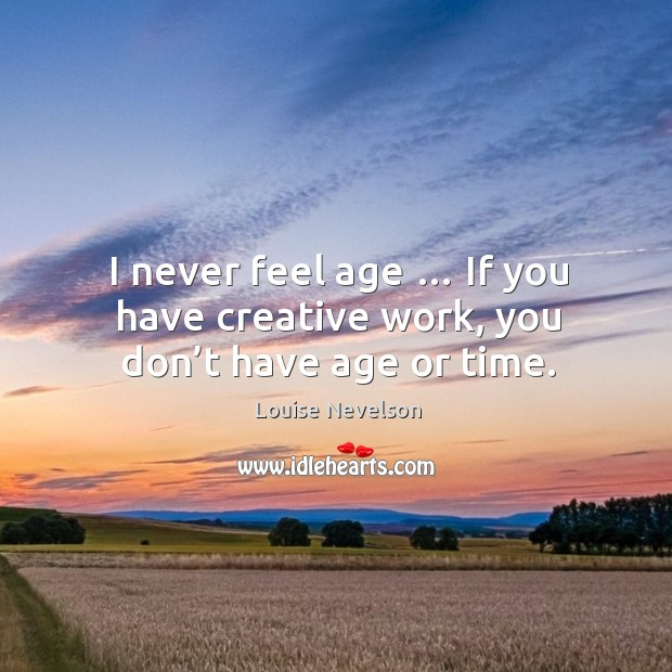 I never feel age … if you have creative work, you don't have age or time. Image