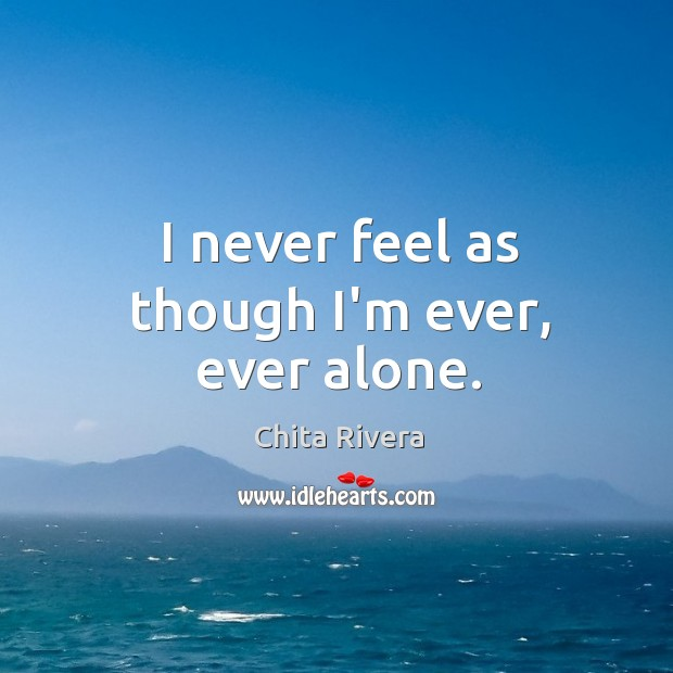I never feel as though I'm ever, ever alone. Image