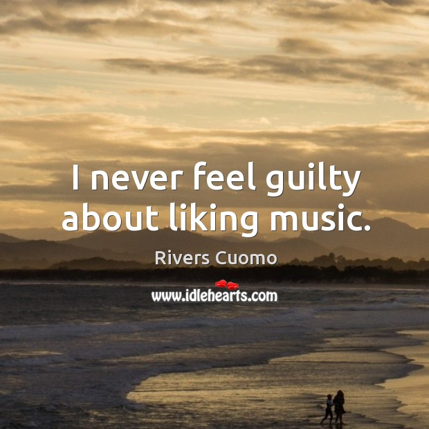 Image, I never feel guilty about liking music.