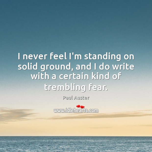 I never feel I'm standing on solid ground, and I do write Paul Auster Picture Quote