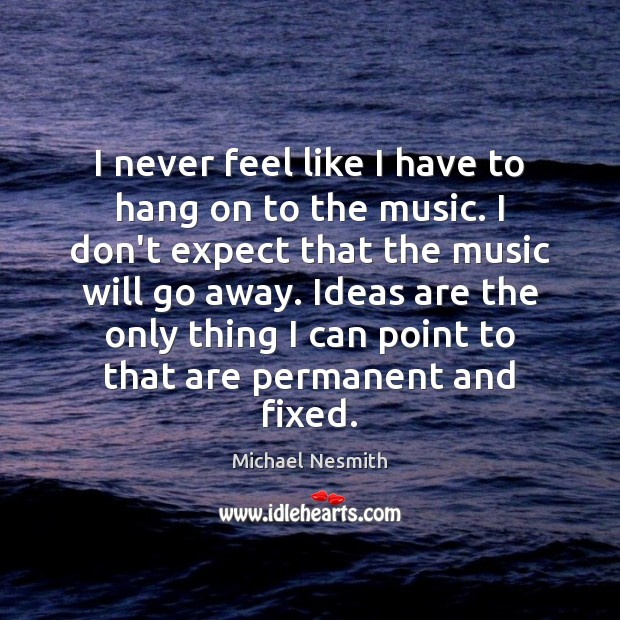 I never feel like I have to hang on to the music. Michael Nesmith Picture Quote