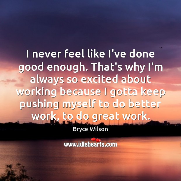 I never feel like I've done good enough. That's why I'm always Image