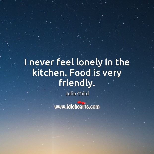 I never feel lonely in the kitchen. Food is very friendly. Julia Child Picture Quote
