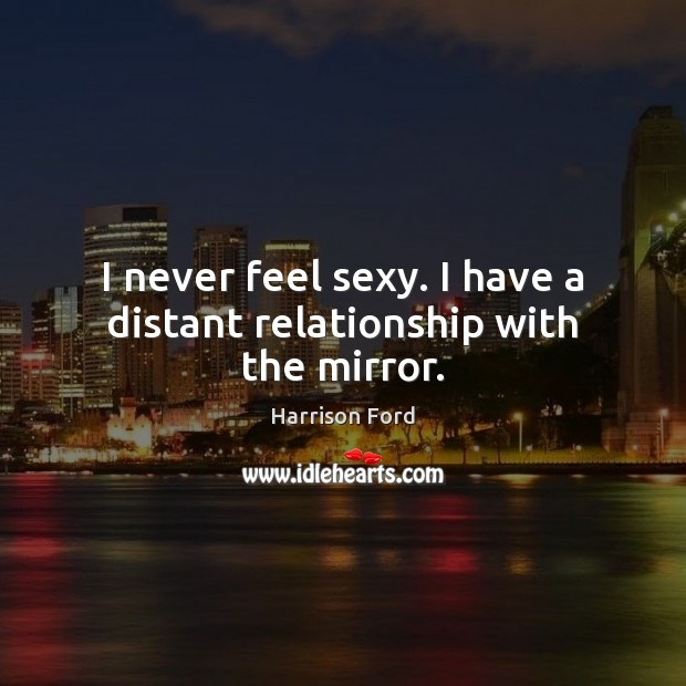 I never feel sexy. I have a distant relationship with the mirror. Harrison Ford Picture Quote
