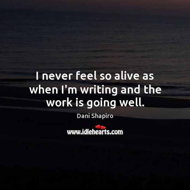 I never feel so alive as when I'm writing and the work is going well. Image