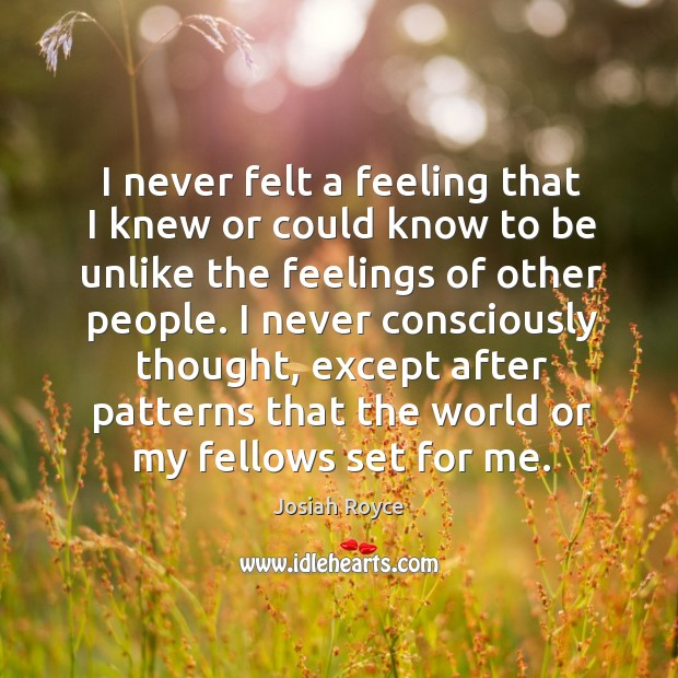 I never felt a feeling that I knew or could know to be unlike the feelings of other people. Josiah Royce Picture Quote