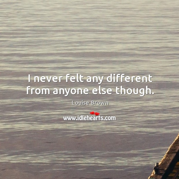 I never felt any different from anyone else though. Image