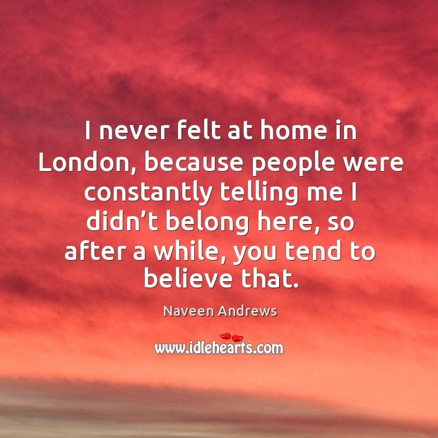 I never felt at home in london, because people were constantly telling me Naveen Andrews Picture Quote