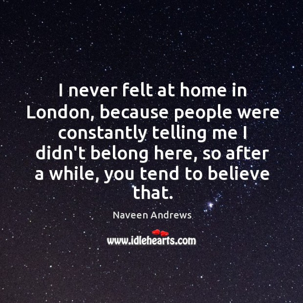 I never felt at home in London, because people were constantly telling Naveen Andrews Picture Quote