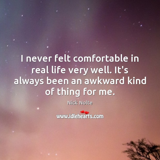 I never felt comfortable in real life very well. It's always been Nick Nolte Picture Quote
