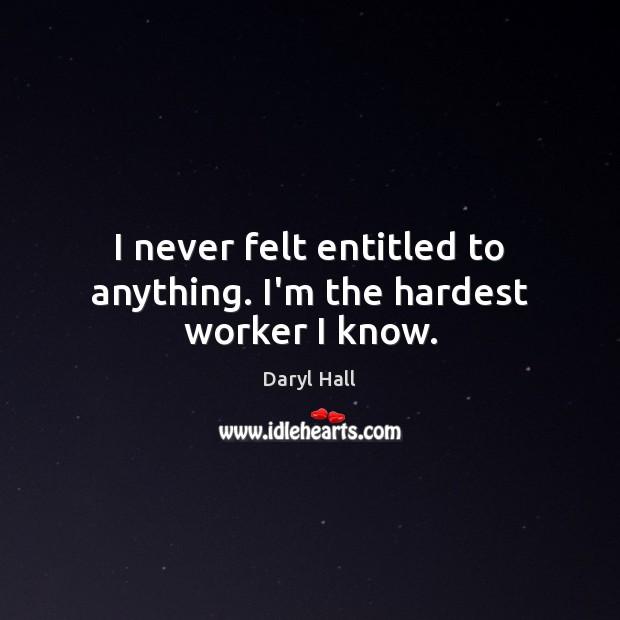 Image, I never felt entitled to anything. I'm the hardest worker I know.