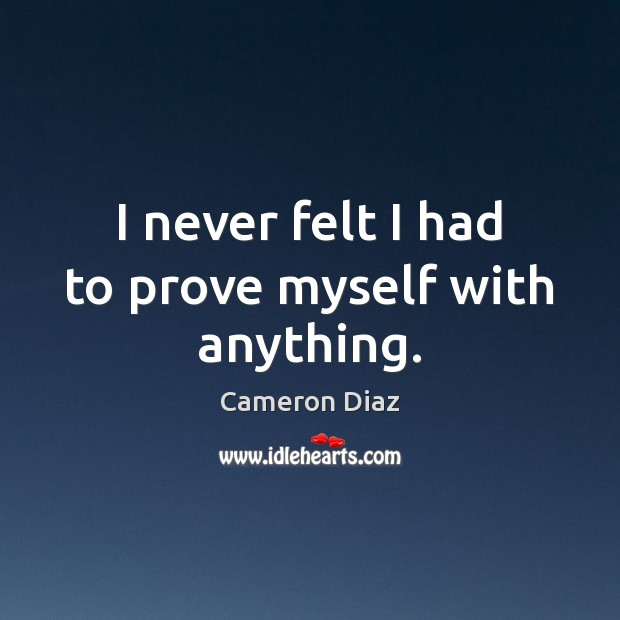 I never felt I had to prove myself with anything. Cameron Diaz Picture Quote