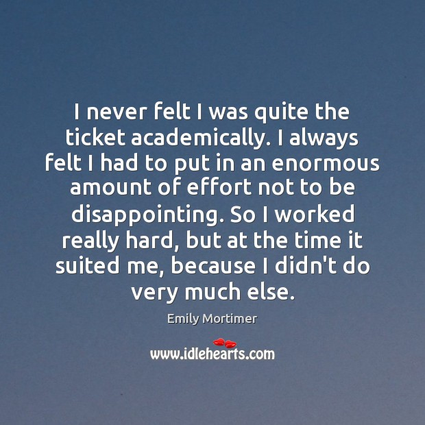 I never felt I was quite the ticket academically. I always felt Emily Mortimer Picture Quote