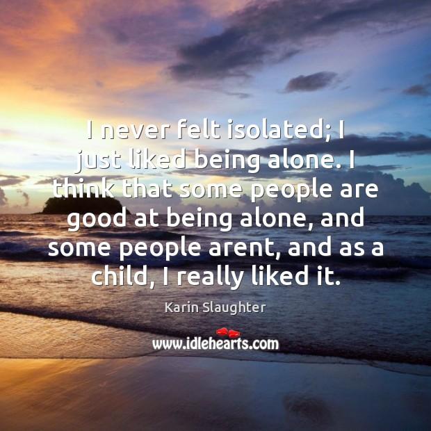 Image, I never felt isolated; I just liked being alone. I think that