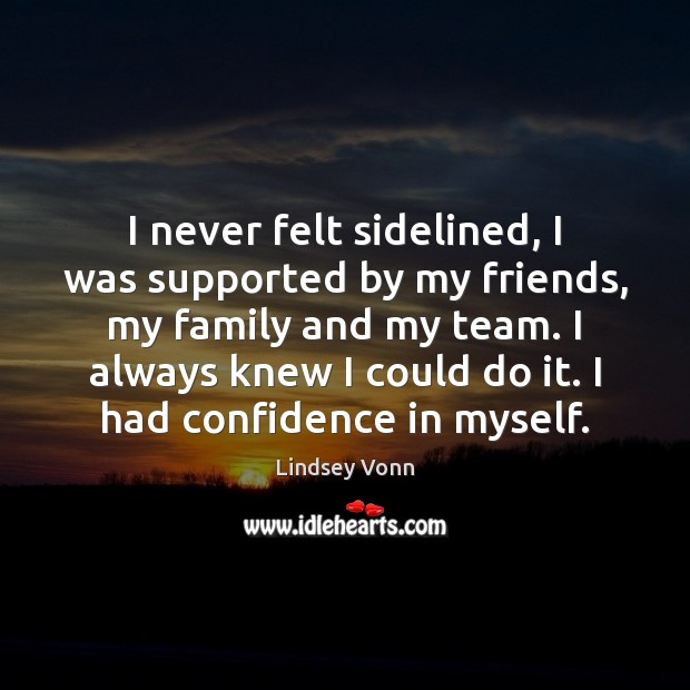 I never felt sidelined, I was supported by my friends, my family Lindsey Vonn Picture Quote