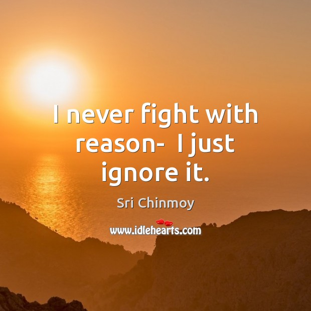 I never fight with reason-  I just ignore it. Image