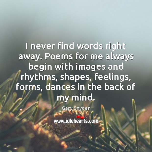 I never find words right away. Poems for me always begin with Image