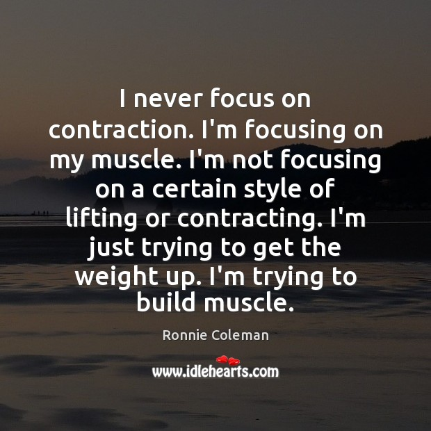 I never focus on contraction. I'm focusing on my muscle. I'm not Ronnie Coleman Picture Quote