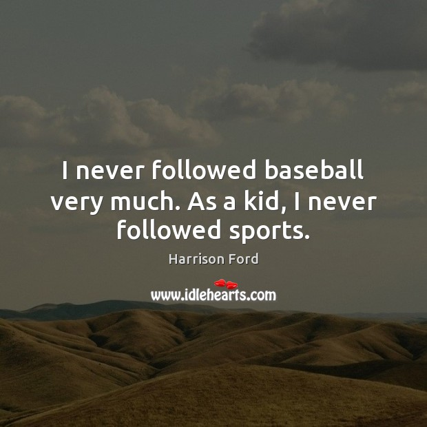 I never followed baseball very much. As a kid, I never followed sports. Harrison Ford Picture Quote