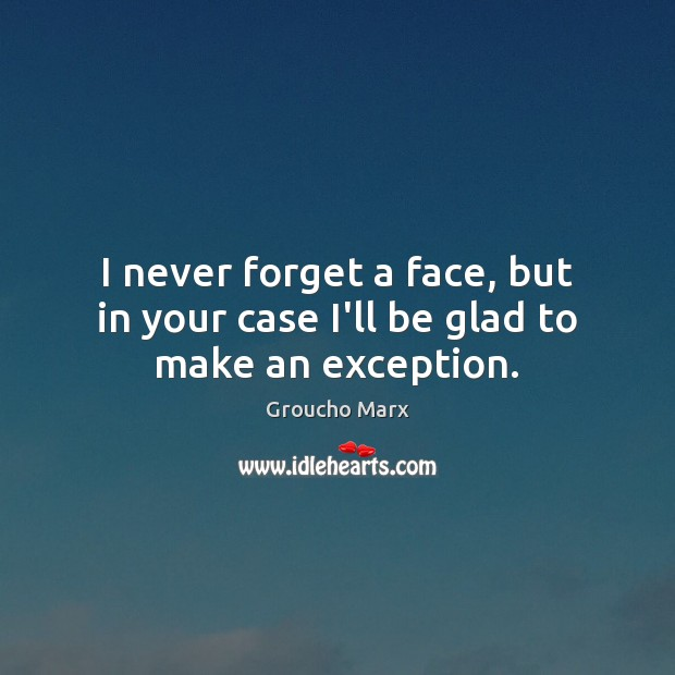 I never forget a face, but in your case I'll be glad to make an exception. Groucho Marx Picture Quote