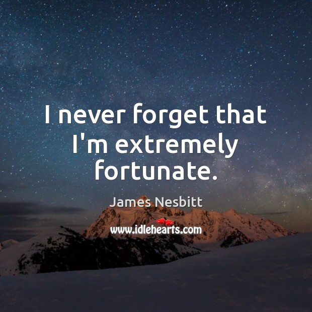 I never forget that I'm extremely fortunate. James Nesbitt Picture Quote