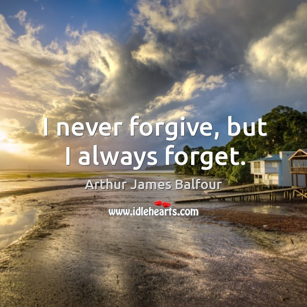 I never forgive, but I always forget. Arthur James Balfour Picture Quote