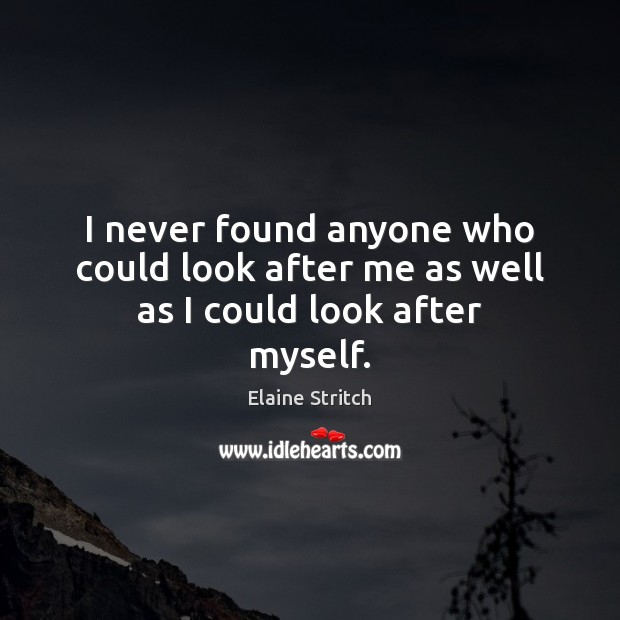 I never found anyone who could look after me as well as I could look after myself. Elaine Stritch Picture Quote