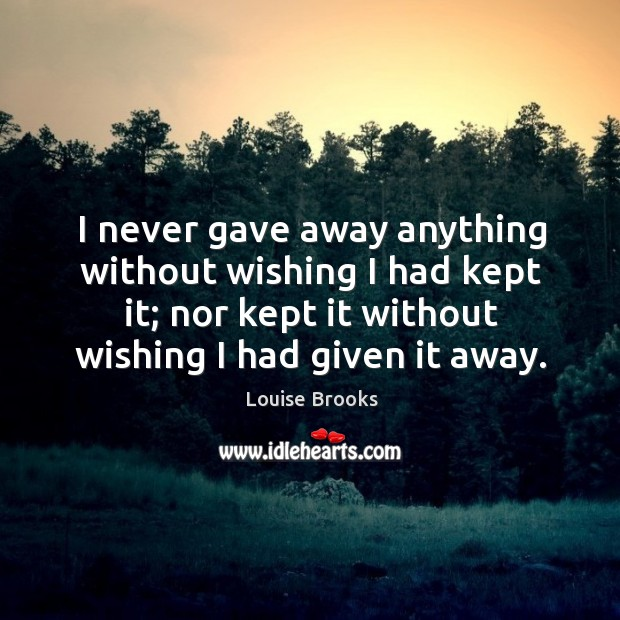 I never gave away anything without wishing I had kept it; nor kept it without wishing I had given it away. Louise Brooks Picture Quote