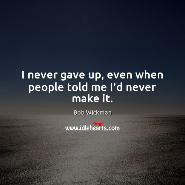 Image, I never gave up, even when people told me I'd never make it.