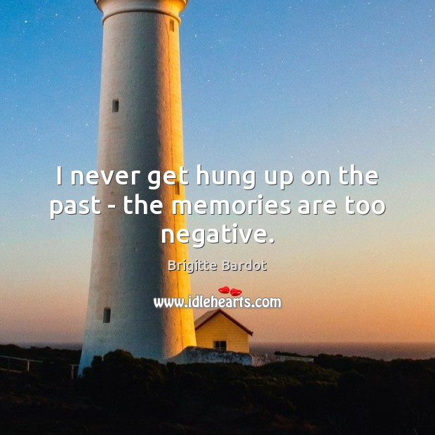 I never get hung up on the past – the memories are too negative. Image