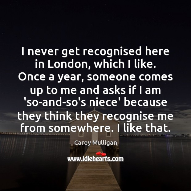 Carey Mulligan Picture Quote image saying: I never get recognised here in London, which I like. Once a