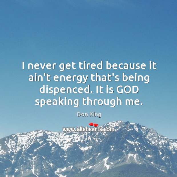 I never get tired because it ain't energy that's being dispenced. It Image