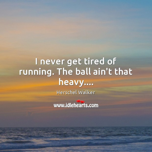 I never get tired of running. The ball ain't that heavy…. Image