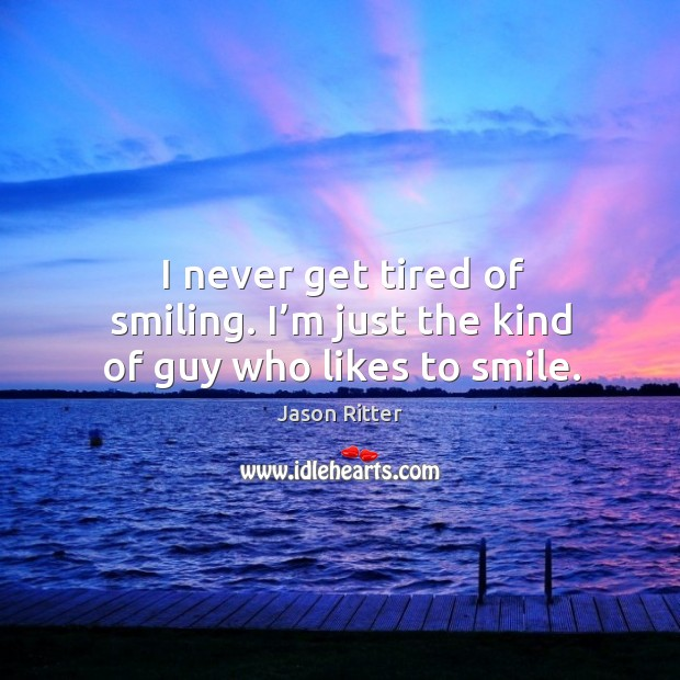 I never get tired of smiling. I'm just the kind of guy who likes to smile. Image