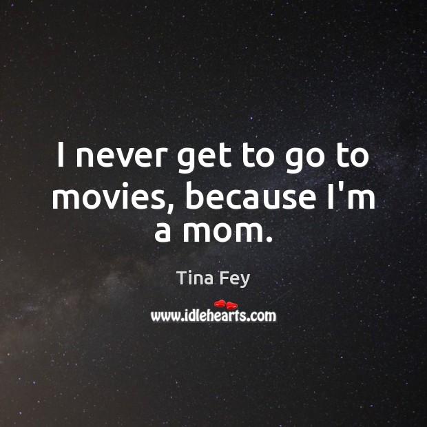 Image, I never get to go to movies, because I'm a mom.
