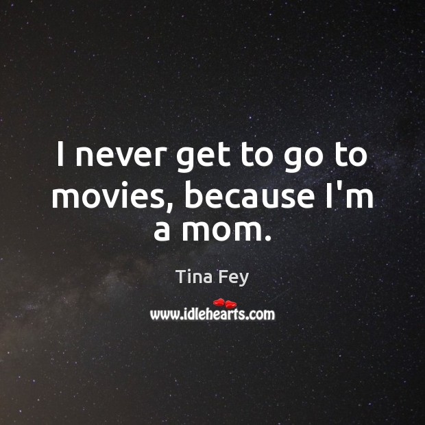 I never get to go to movies, because I'm a mom. Tina Fey Picture Quote