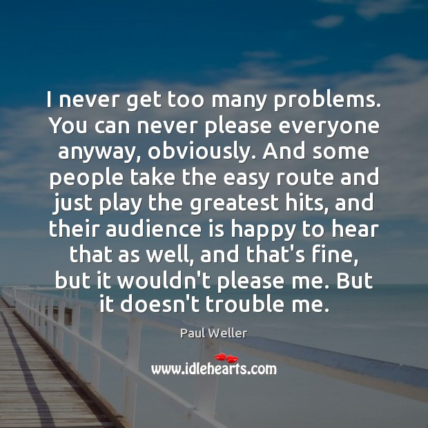 I never get too many problems. You can never please everyone anyway, Image