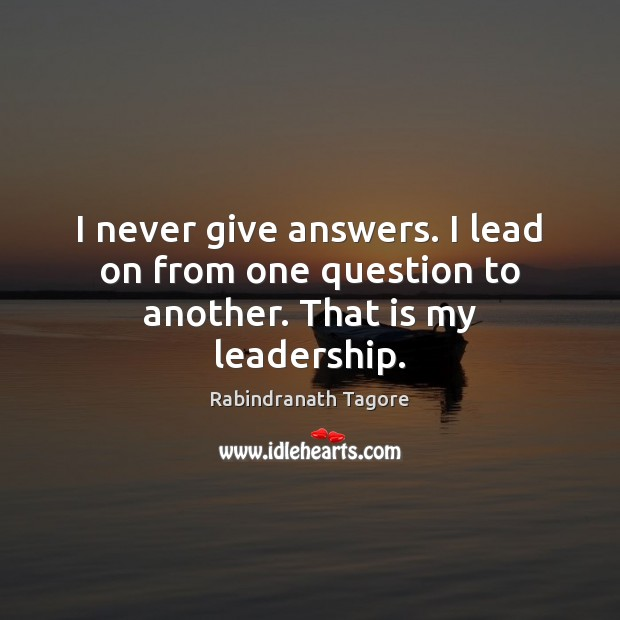 I never give answers. I lead on from one question to another. That is my leadership. Image