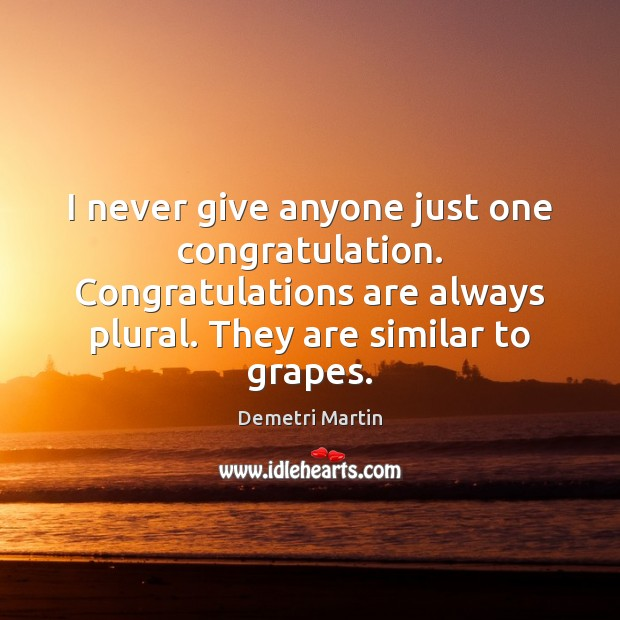 I never give anyone just one congratulation. Congratulations are always plural. They Demetri Martin Picture Quote