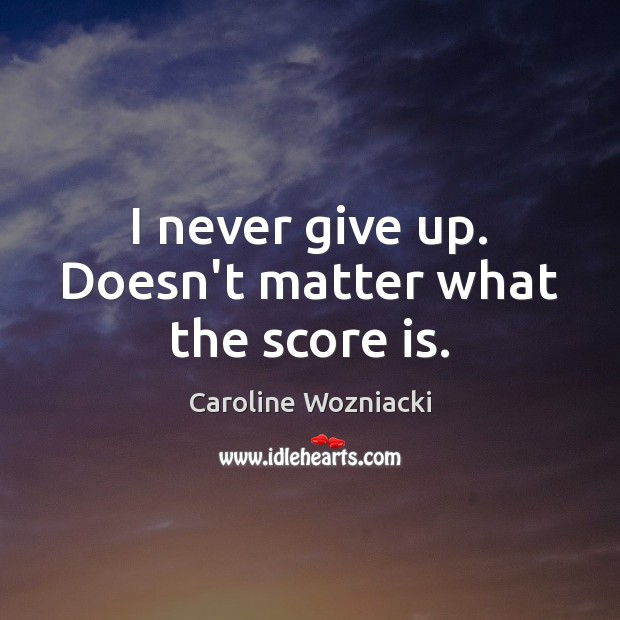 I never give up. Doesn't matter what the score is. Never Give Up Quotes Image