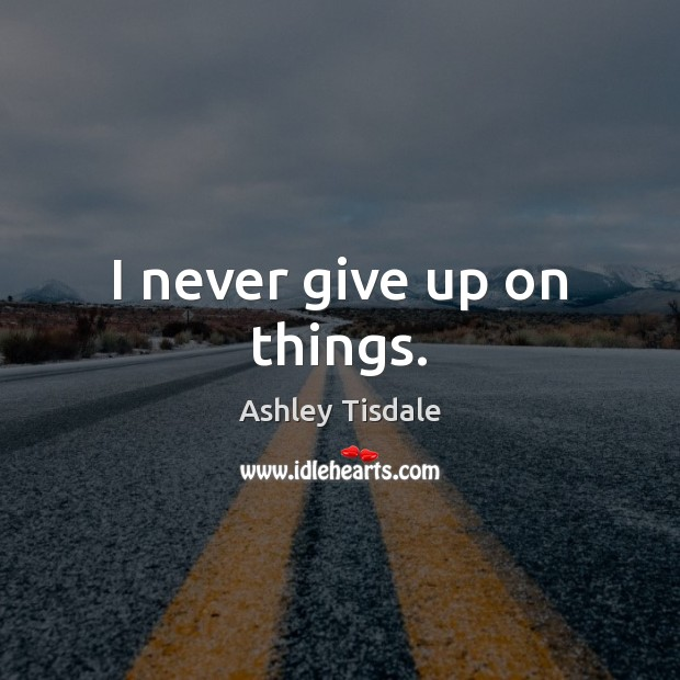 I never give up on things. Ashley Tisdale Picture Quote