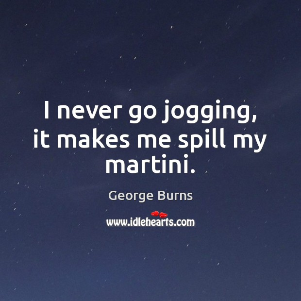 Image, I never go jogging, it makes me spill my martini.