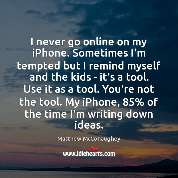 I never go online on my iPhone. Sometimes I'm tempted but I Matthew McConaughey Picture Quote