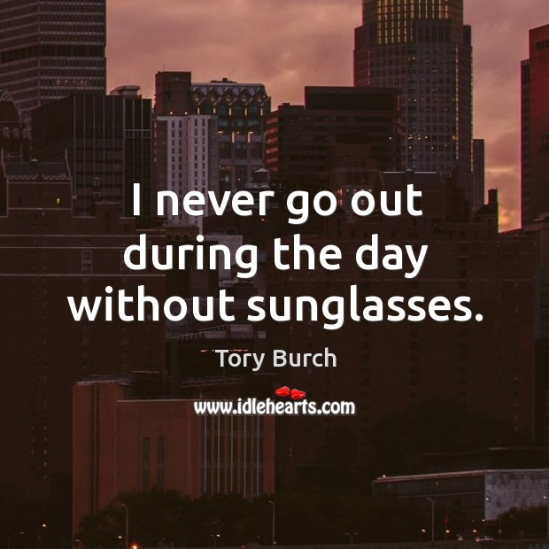 I never go out during the day without sunglasses. Image