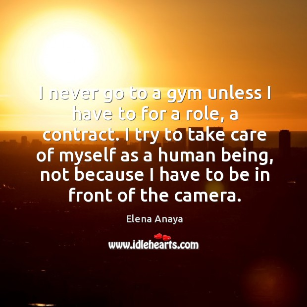 Image, I never go to a gym unless I have to for a role, a contract. I try to take care of myself as a human being