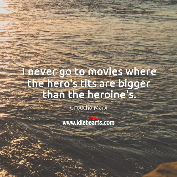 I never go to movies where the hero's tits are bigger than the heroine's. Image