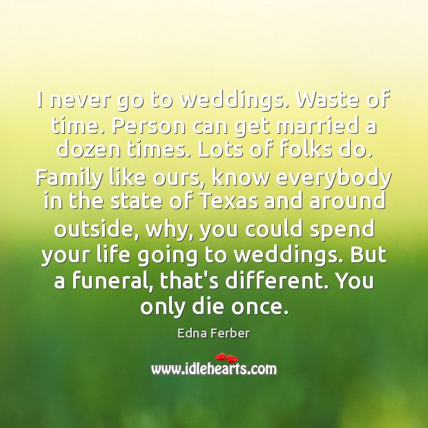 I never go to weddings. Waste of time. Person can get married Edna Ferber Picture Quote