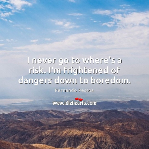 I never go to where's a risk. I'm frightened of dangers down to boredom. Image