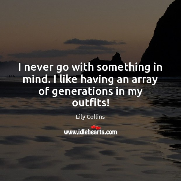 I never go with something in mind. I like having an array of generations in my outfits! Lily Collins Picture Quote